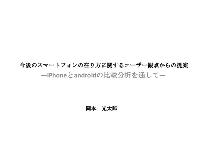 今後のスマートフォンの在り方に関するユーザー観点からの提案   ―iPhoneとandroidの比較分析を通して―            岡本   光太郎
