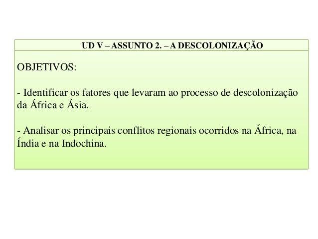 UD V – ASSUNTO 2. – A DESCOLONIZAÇÃO OBJETIVOS: - Identificar os fatores que levaram ao processo de descolonização da Áfri...