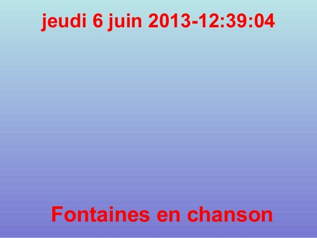 jeudi 6 juin 2013-12:39:04Fontaines en chanson