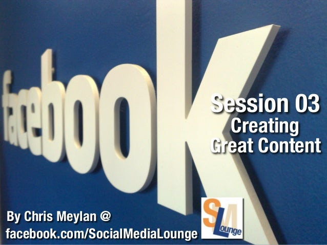 Session 03  Creating Great Content By Chris Meylan @ facebook.com/SocialMediaLounge