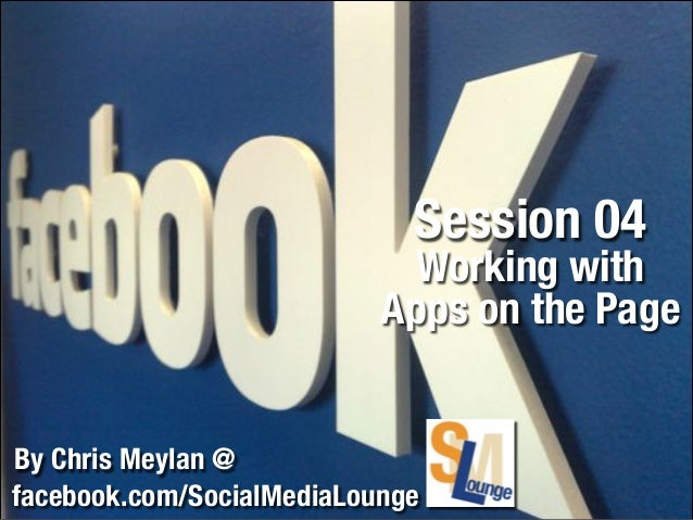 Session 04  Working with Apps on the Page By Chris Meylan @ facebook.com/SocialMediaLounge