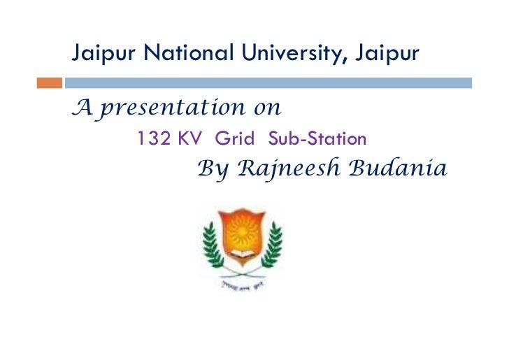 Jaipur National University, JaipurA presentation on     132 KV Grid Sub-Station          By Rajneesh Budania