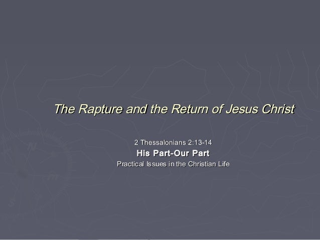 The Rapture and the Return of Jesus Christ 2 Thessalonians 2:13-14  His Part-Our Part Practical Issues in the Christian Li...