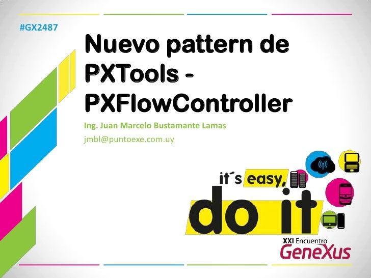 Nuevo pattern de PXTools - PXFlowController<br />#GX2487<br />Ing. Juan Marcelo Bustamante Lamas<br />jmbl@puntoexe.com.uy...