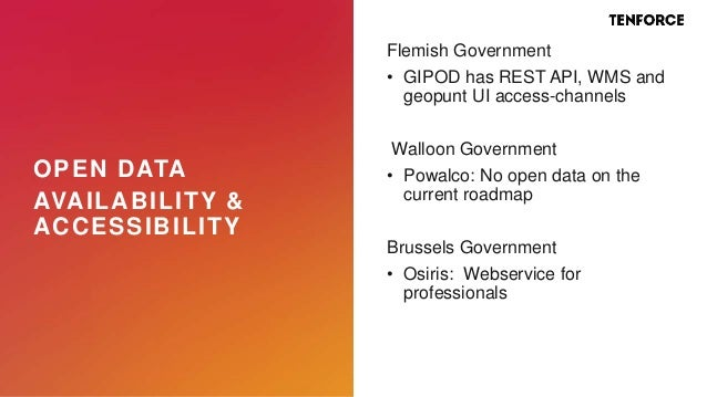 OPEN DATA AVAILABILITY & ACCESSIBILITY Flemish Government • GIPOD has REST API, WMS and geopunt UI access-channels Walloon...