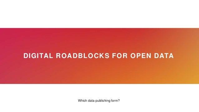 DIGITAL ROADBLOCKS FOR OPEN DATA Which data publishing form?