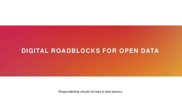 DIGITAL ROADBLOCKS FOR OPEN DATA Responsibilities should not lead to data barriers