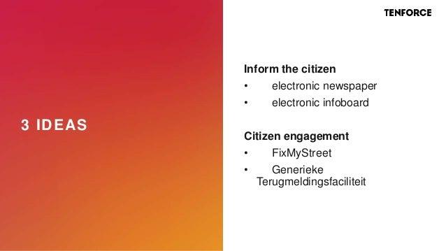 3 IDEAS Inform the citizen • electronic newspaper • electronic infoboard Citizen engagement • FixMyStreet • Generieke Teru...