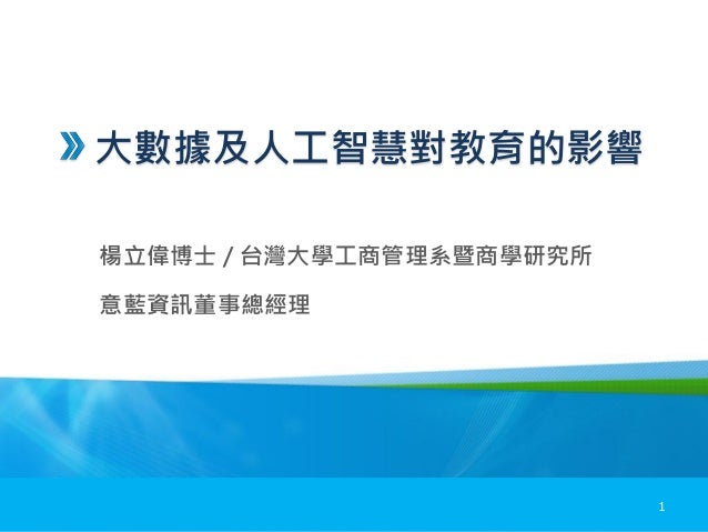 大數據及人工智慧對教育的影響 楊立偉博士 / 台灣大學工商管理系暨商學研究所 意藍資訊董事總經理 1