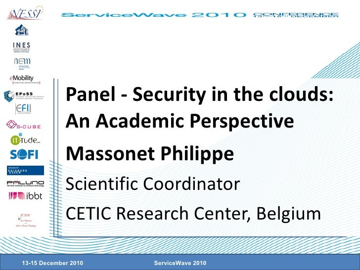 Panel - Security in the clouds: An Academic Perspective Massonet Philippe Scientific Coordinator CETIC Research Center, Be...