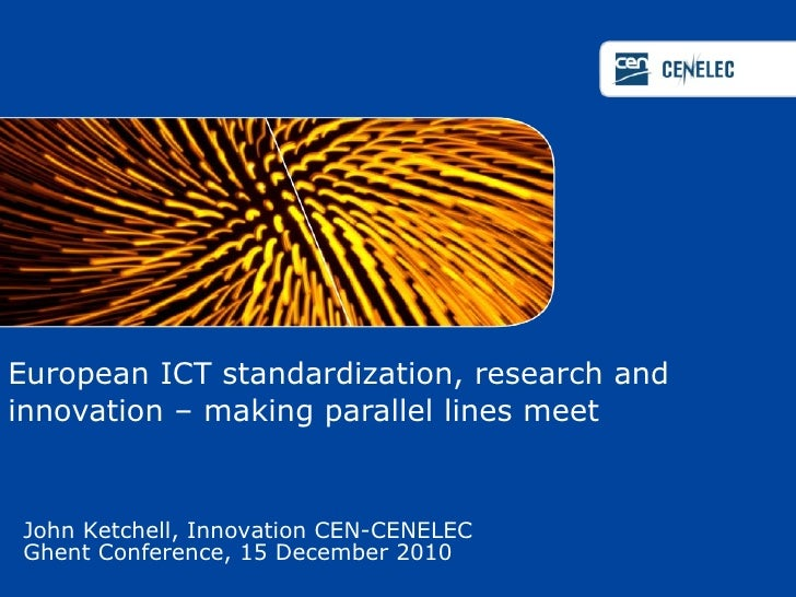 European ICT standardization, research and innovation – making parallel lines meet  John Ketchell, Innovation CEN-CENELEC ...
