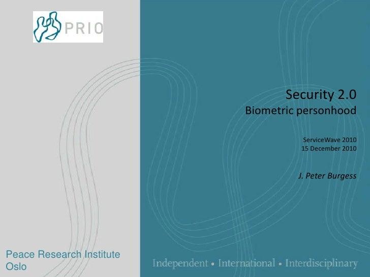 Security 2.0Biometric personhoodServiceWave 201015 December 2010J. Peter Burgess <br />Peace Research Institute Oslo<br />