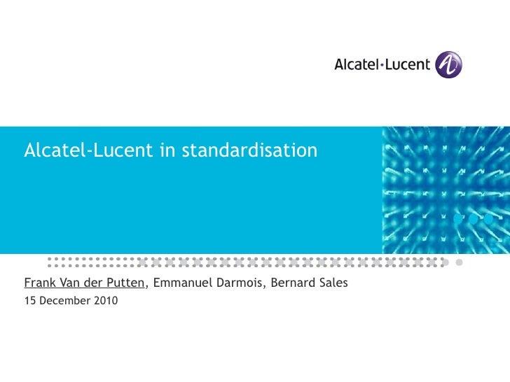 Alcatel-Lucent in standardisation Frank Van der Putten , Emmanuel Darmois, Bernard Sales 15 December 2010