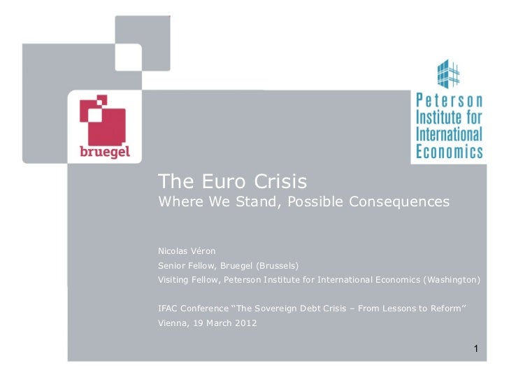 The Euro CrisisWhere We Stand, Possible ConsequencesNicolas VéronSenior Fellow, Bruegel (Brussels)Visiting Fellow, Peterso...