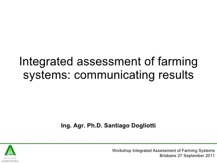Integrated assessment of farming systems: communicating results Ing. Agr. Ph.D. Santiago Dogliotti   Workshop Integrated A...