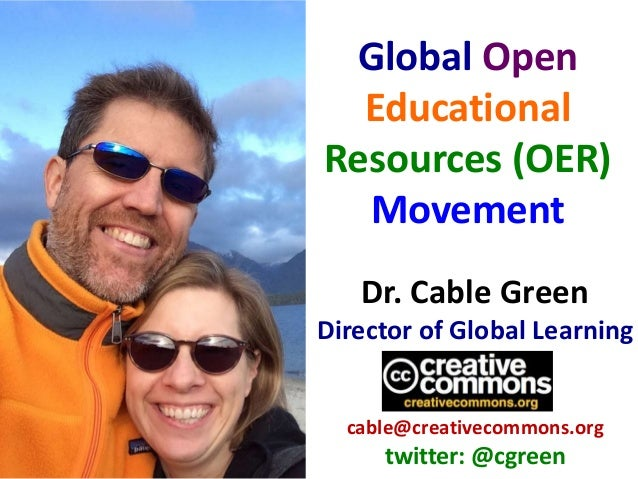 Dr. Cable Green Director of Global Learning cable@creativecommons.org twitter: @cgreen Global Open Educational Resources (...