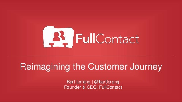 Reimagining the Customer Journey Bart Lorang | @bartlorang Founder & CEO, FullContact