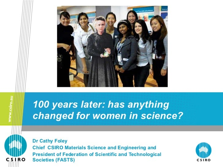100 years later: has anything changed for women in science? Dr Cathy Foley Chief  CSIRO Materials Science and Engineering ...