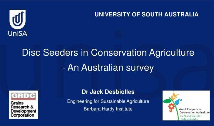 UNIVERSITY OF SOUTH AUSTRALIA<br />Disc Seeders in Conservation Agriculture - An Australian survey<br />Dr Jack Desbiolles...