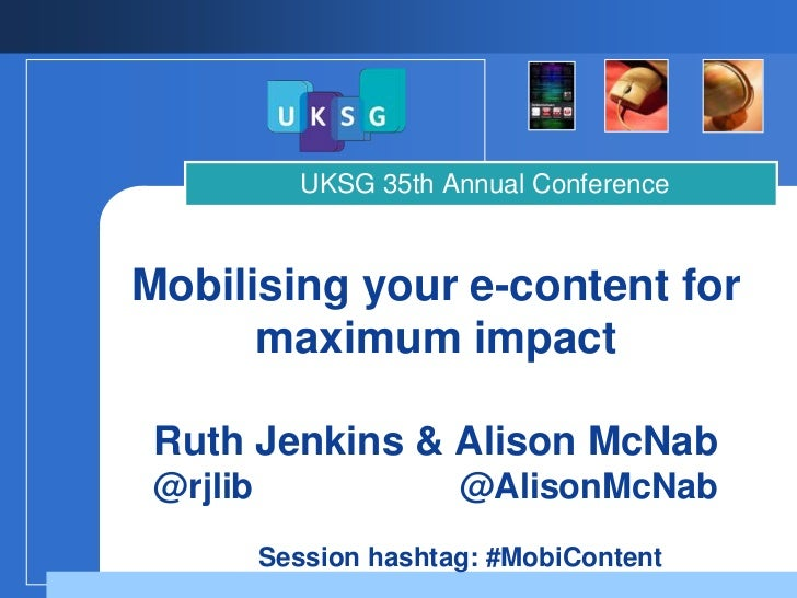 UKSG 35th Annual ConferenceMobilising your e-content for      maximum impact Ruth Jenkins & Alison McNab @rjlib           ...