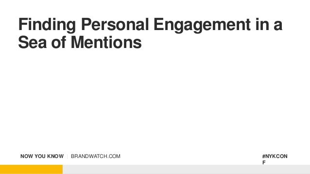 NOW YOU KNOW | BRANDWATCH.COM #NYKCON F Finding Personal Engagement in a Sea of Mentions