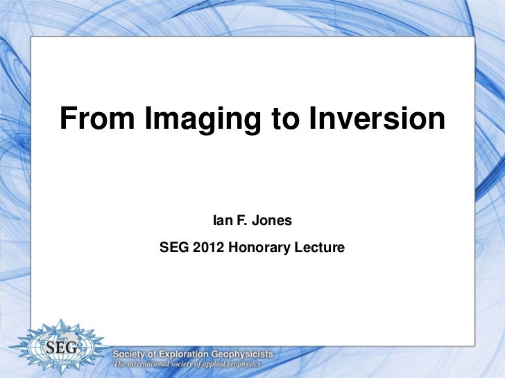From Imaging to Inversion             Ian F. Jones      SEG 2012 Honorary Lecture