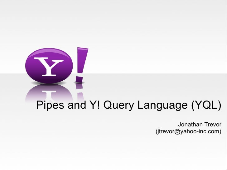 Pipes and Y! Query Language (YQL)                               Jonathan Trevor                      (jtrevor@yahoo-inc.co...