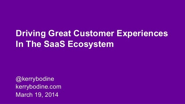 Driving Great Customer Experiences In The SaaS Ecosystem @kerrybodine kerrybodine.com March 19, 2014