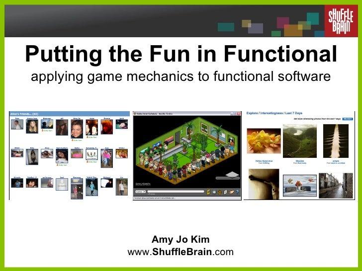 Putting the Fun in Functional applying game mechanics to functional software Amy Jo Kim www. ShuffleBrain .com