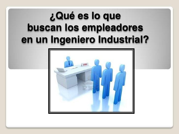 ¿Qué es lo que buscan los empleadoresen un Ingeniero Industrial?