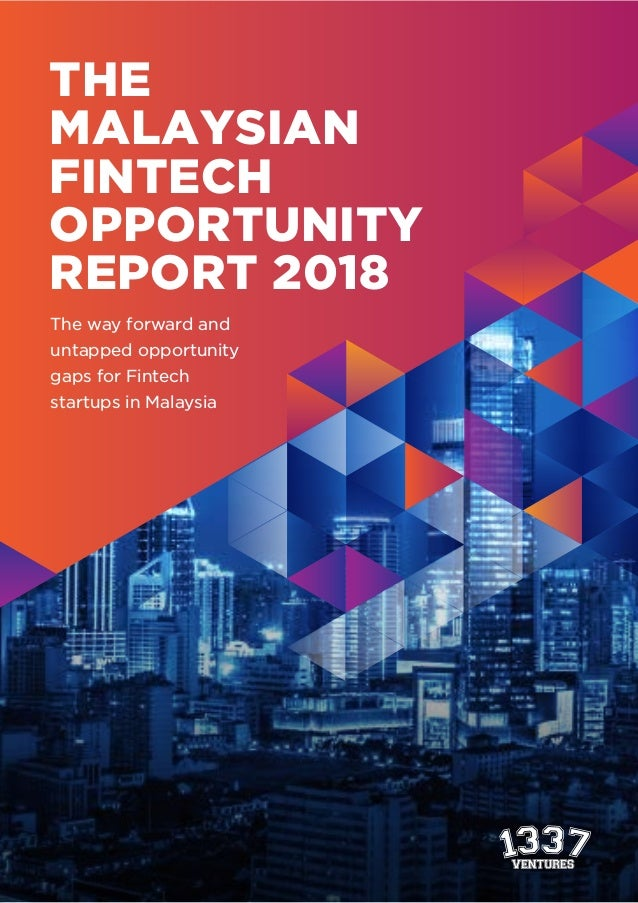 THE MALAYSIAN FINTECH OPPORTUNITY REPORT 2018 The way forward and untapped opportunity gaps for Fintech startups in Malays...
