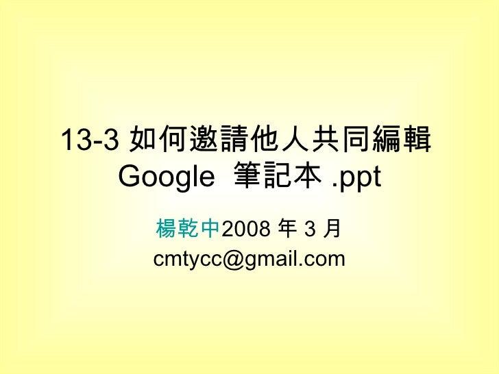 13-3 如何邀請他人共同編輯 Google  筆記本 .ppt 楊乾中 2008 年 3 月  [email_address]