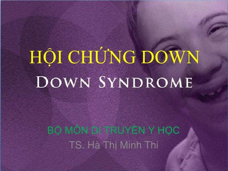 HỘI CHỨNG DOWN    BỘ MÔN DI TRUYỀN Y HỌC     TS. Hà Thị Minh Thi