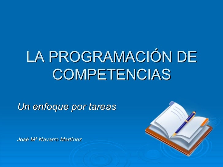LA PROGRAMACIÓN DE COMPETENCIAS Un enfoque por tareas José Mª Navarro Martínez