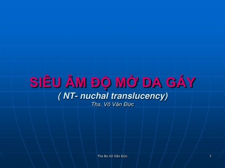 SIÊU ÂM ĐỘ MỜ DA GÁY    ( NT- nuchal translucency)           Ths. Võ Văn Đức                 Ths Bs Võ Văn Đức   1