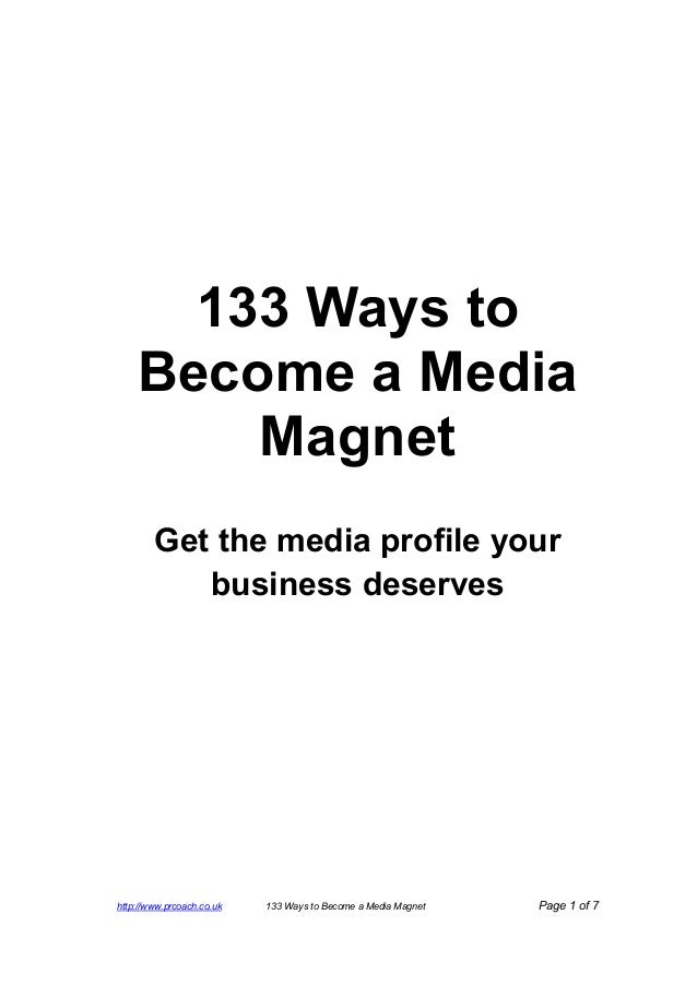 http://www.prcoach.co.uk 133 Ways to Become a Media Magnet Page 1 of 7 133 Ways to Become a Media Magnet Get the media pro...