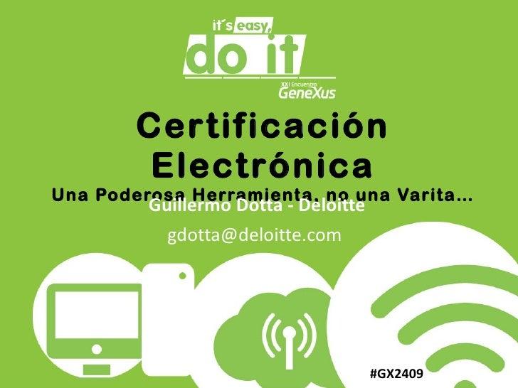 Certificación Electrónica Una Poderosa Herramienta, no una Varita… Guillermo Dotta - Deloitte gdotta@deloitte.com  #GX2409