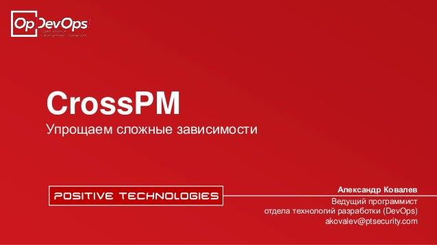 CrossPM Упрощаем сложные зависимости Александр Ковалев Ведущий программист отдела технологий разработки (DevOps) akovalev@...