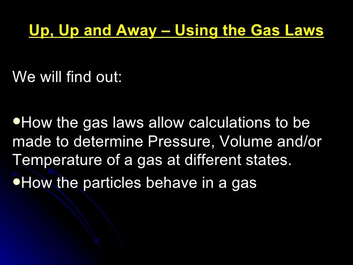 Up, Up and Away – Using the Gas Laws <ul><li>We will find out: </li></ul><ul><li>How the gas laws allow calculations to be...