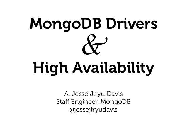 MongoDB Drivers &  High Availability A. Jesse Jiryu Davis Staff Engineer, MongoDB @jessejiryudavis