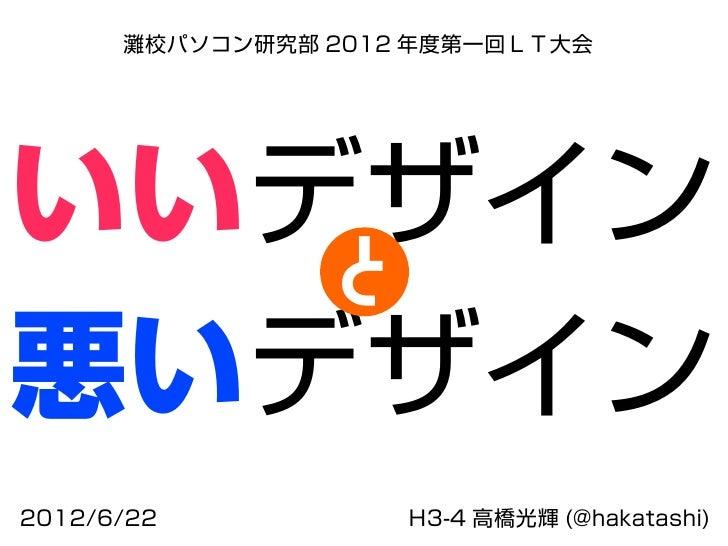 灘校パソコン研究部 2012 年度第一回LT大会いいデザイン   s悪いデザイン2012/6/22           H3-4 高橋光輝 (@hakatashi)