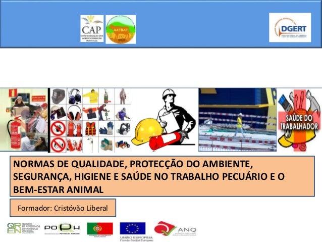 NORMAS DE QUALIDADE, PROTECÇÃO DO AMBIENTE, SEGURANÇA, HIGIENE E SAÚDE NO TRABALHO PECUÁRIO E O BEM-ESTAR ANIMAL Formador:...