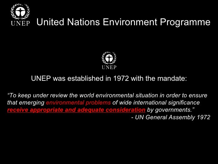 "United Nations Environment Programme UNEP was established in 1972 with the mandate: "" To keep under review the world envir..."