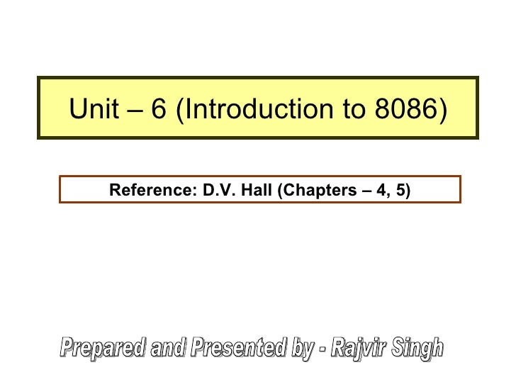 Unit – 6 (Introduction to 8086) Reference: D.V. Hall (Chapters – 4, 5) Prepared and Presented by - Rajvir Singh