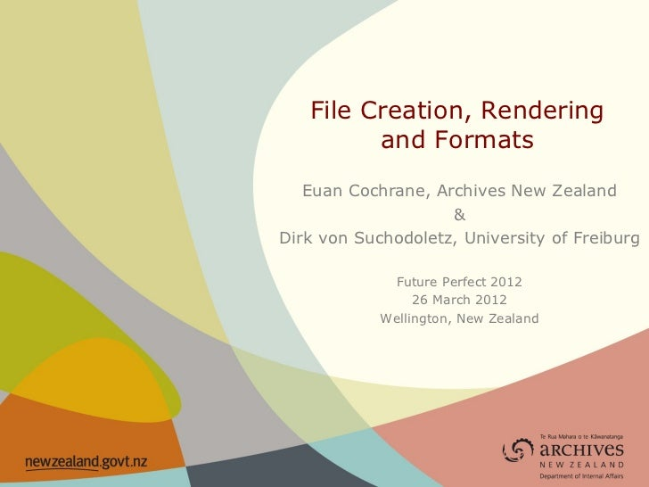 File Creation, Rendering         and Formats   Euan Cochrane, Archives New Zealand                    &Dirk von Suchodolet...