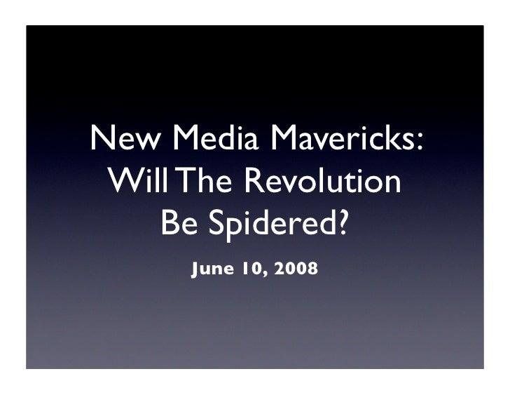 New Media Mavericks:  Will The Revolution     Be Spidered?       June 10, 2008