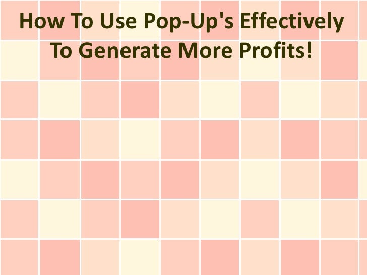 How To Use Pop-Ups Effectively  To Generate More Profits!