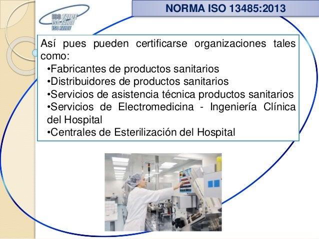 Así pues pueden certificarse organizaciones tales como: •Fabricantes de productos sanitarios •Distribuidores de productos ...
