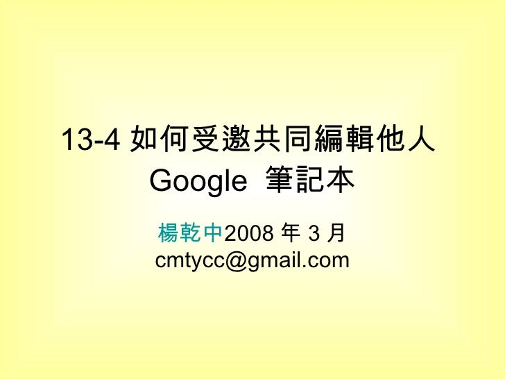 13-4 如何受邀共同編輯他人 Google  筆記本 楊乾中 2008 年 3 月  [email_address]