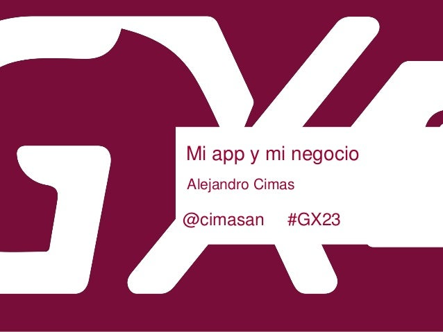Mi app y mi negocio Alejandro Cimas @cimasan #GX23